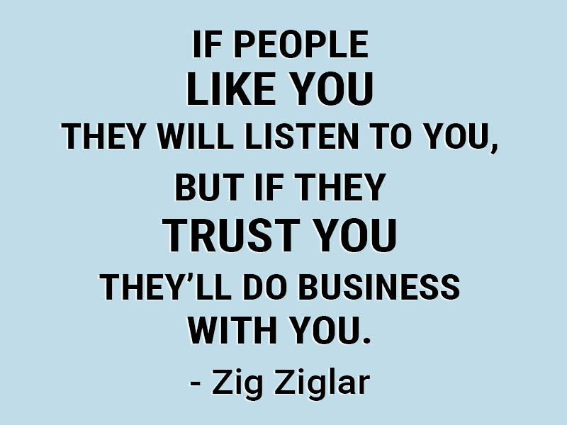 If people like you they will listen to you, but if they trust you they'll do business with you. - Zig Ziglar